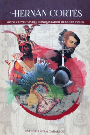 Hernán Cortes: Mitos y Leyendas del conquistador de Nueva España